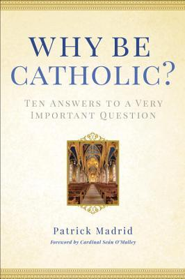 Why Be Catholic: Ten Reasons Why It's Not Only Cool but Important to Be Catholic