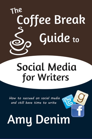 The Coffee Break Guide to Social Media for Writers by Amy Denim