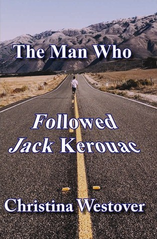 The Man Who Followed Jack Kerouac by Christina Westover