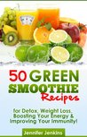 50 Green Smoothie Recipes - For Detox, Weight Loss, Boosting Your Energy & Improving Your Immunity!