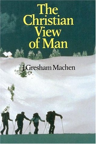 The Christian View of Man by J. Gresham Machen — Reviews ...