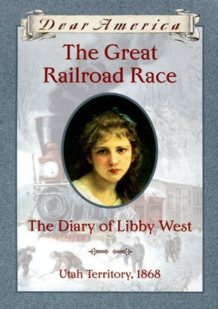 The Great Railroad Race: the Diary of Libby West, Utah Territory, 1868 (Dear America Series)