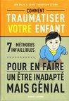 Comment traumatiser votre enfant - 7 méthodes infaillibles pour en faire un être inadapté mais génial