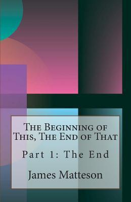 The Beginning of This, the End of That: Part 1: The End