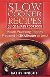 Slow Cooker Recipes Quick & Easy Cookbook: Mouthwatering Recipes Prepared in 30 Minutes or Less!