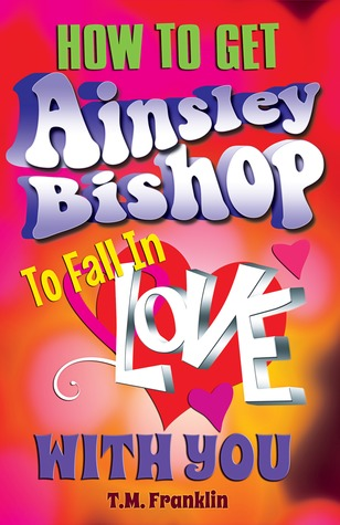 How to Get Ainsley Bishop to Fall in Love with You by T.M. Franklin