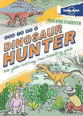 Not For Parents How to be a Dinosaur Hunter (Lonely Planet Children's Publishing)