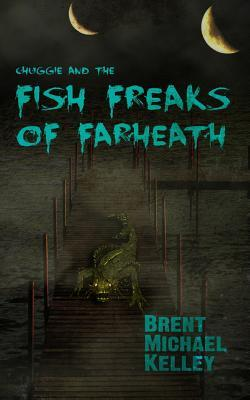 Chuggie and the Fish Freaks of Farheath by Brent Michael Kelley