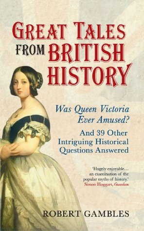 Great Tales from British History: Was Queen Victoria Never Amused? and 39 Other Intriguing Historical Questions Answered