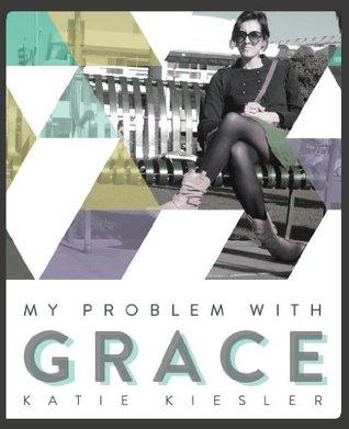 My Problem with Grace by Katie Kiesler