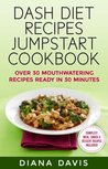 DASH Diet Recipes Jumpstart Cookbook - Over 30 Mouthwatering Recipes Ready In 30 Minutes (Breakfast, Lunch, Dinner, Snack & Dessert Recipes Included!) (DASH Diet Recipes Under 30 Minutes)