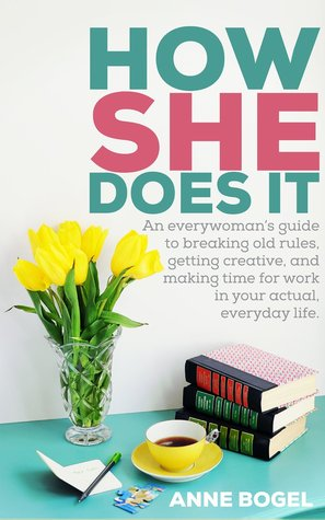 How She Does It: An everywoman's guide to breaking old rules, getting creative, and making time for work in your actual, everyday life.