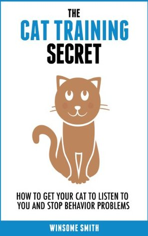 The Cat Training Secret: How to Get Your Cat to Listen to You and Stop Behavior Problems
